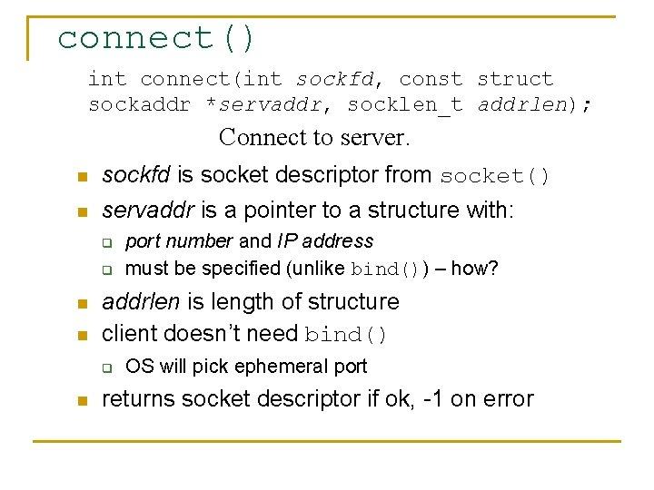 connect() int connect(int sockfd, const struct sockaddr *servaddr, socklen_t addrlen); Connect to server. n