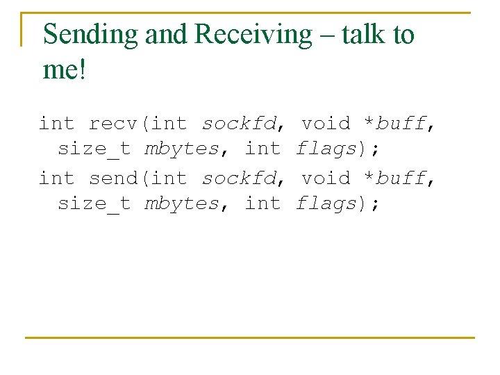Sending and Receiving – talk to me! int recv(int sockfd, void *buff, size_t mbytes,