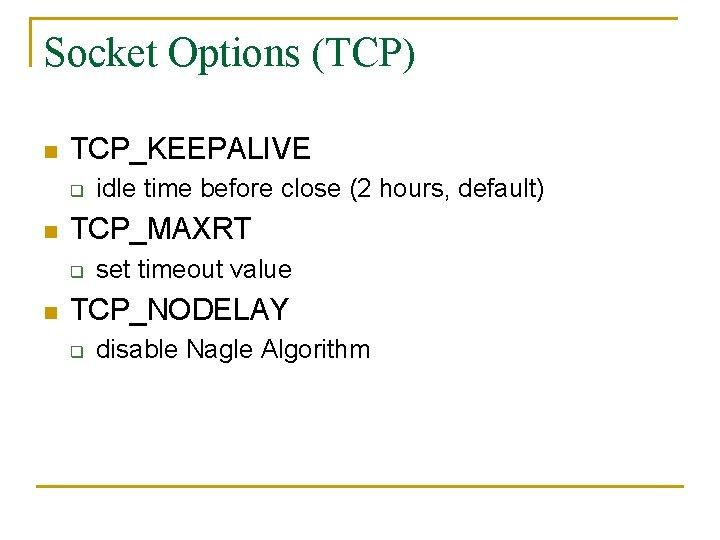 Socket Options (TCP) n TCP_KEEPALIVE q n TCP_MAXRT q n idle time before close