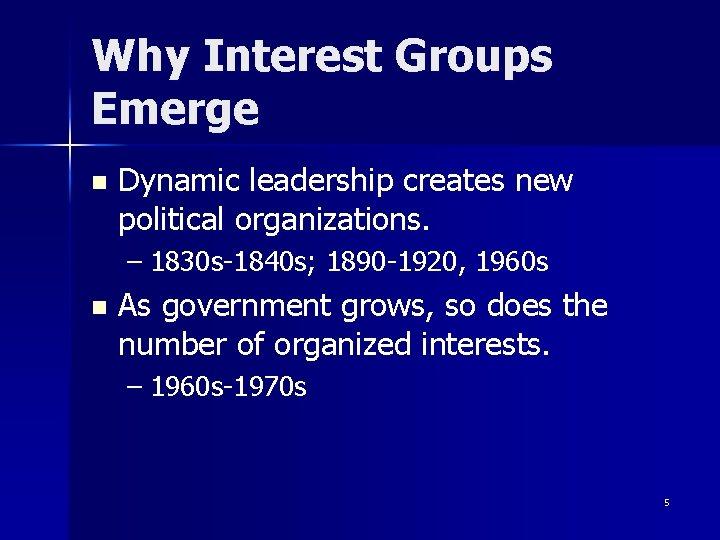 Why Interest Groups Emerge n Dynamic leadership creates new political organizations. – 1830 s-1840