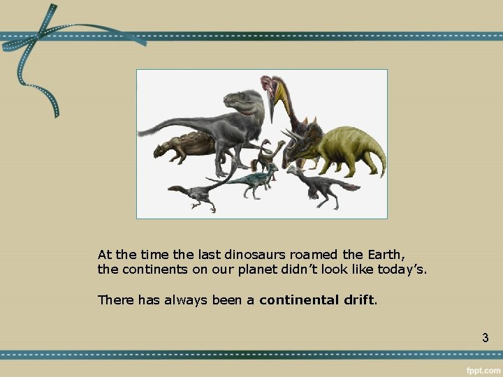 At the time the last dinosaurs roamed the Earth, the continents on our planet