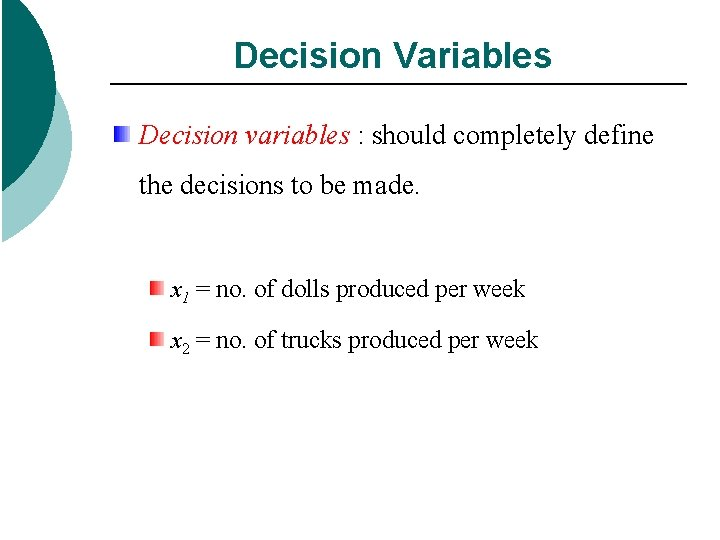Decision Variables Decision variables : should completely define the decisions to be made. x