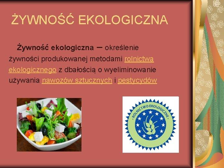 ŻYWNOŚĆ EKOLOGICZNA Żywność ekologiczna – określenie żywności produkowanej metodami rolnictwa ekologicznego z dbałością o