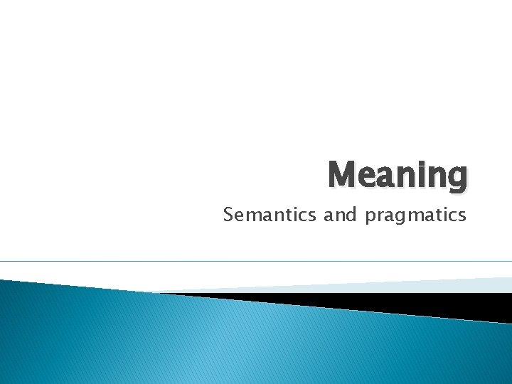 Meaning Semantics and pragmatics