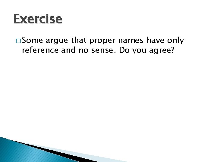 Exercise � Some argue that proper names have only reference and no sense. Do