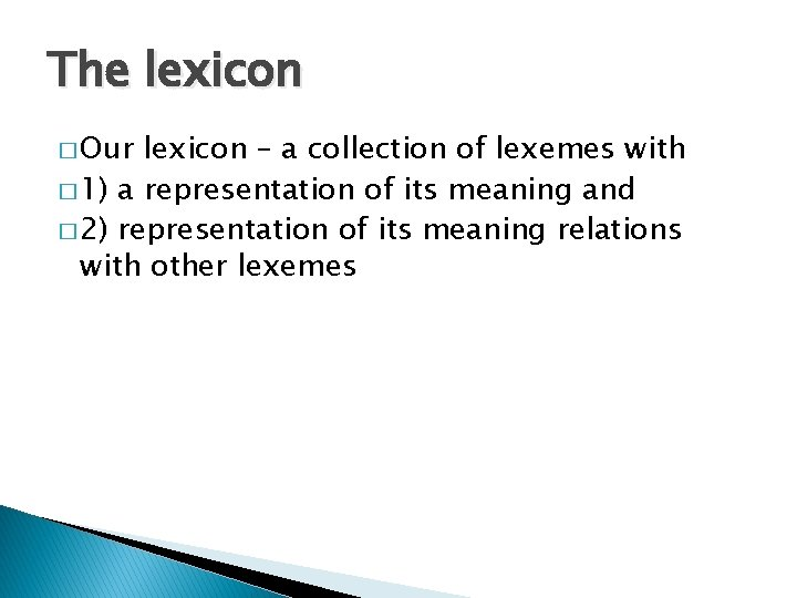 The lexicon � Our lexicon – a collection of lexemes with � 1) a