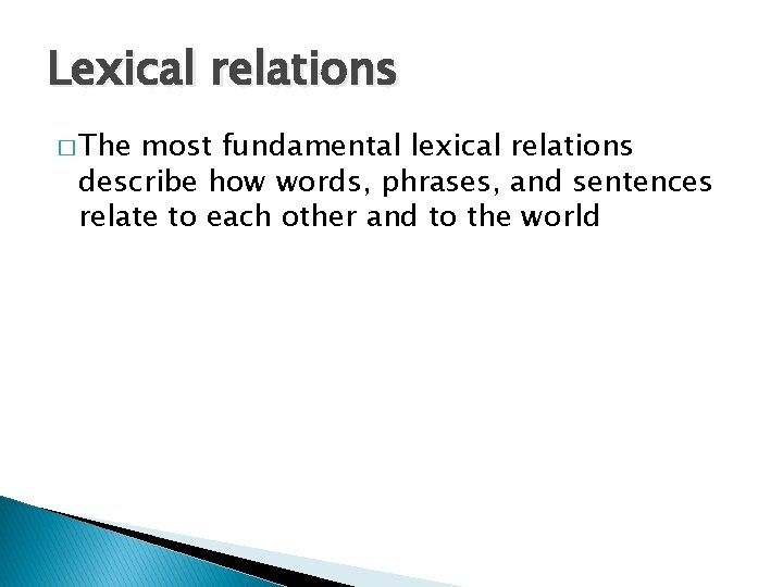Lexical relations � The most fundamental lexical relations describe how words, phrases, and sentences