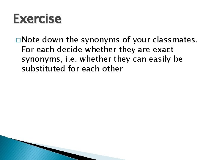 Exercise � Note down the synonyms of your classmates. For each decide whether they