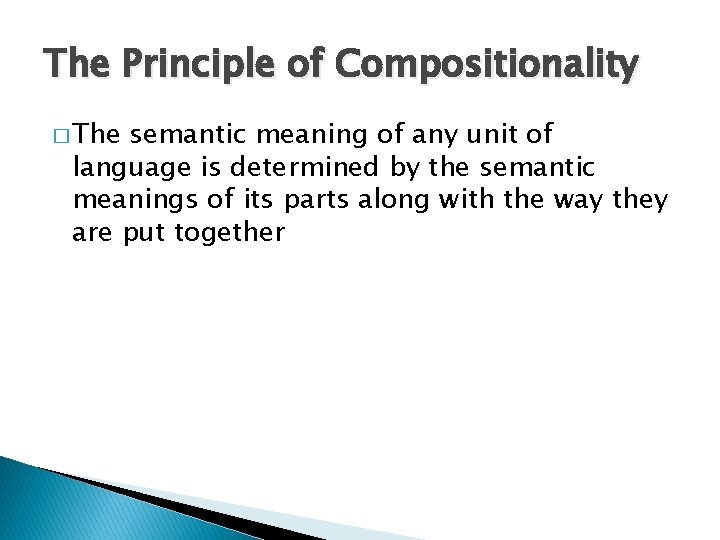 The Principle of Compositionality � The semantic meaning of any unit of language is