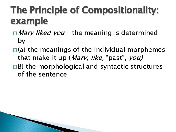 The Principle of Compositionality: example � Mary liked you – the meaning is determined