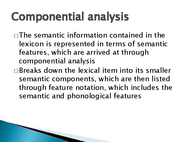 Componential analysis � The semantic information contained in the lexicon is represented in terms