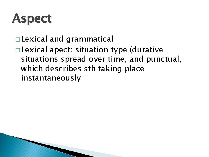 Aspect � Lexical and grammatical � Lexical apect: situation type (durative – situations spread