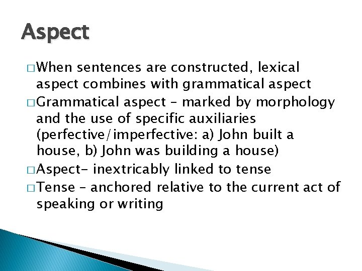 Aspect � When sentences are constructed, lexical aspect combines with grammatical aspect � Grammatical