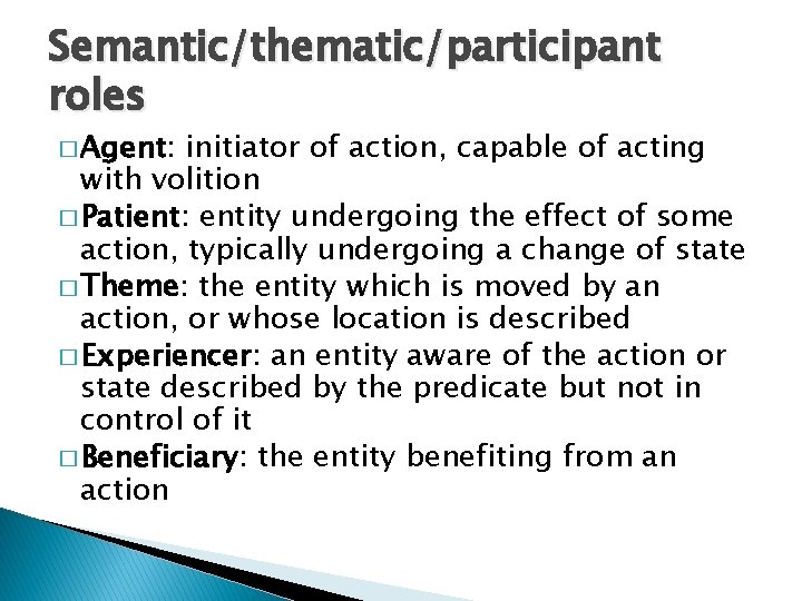 Semantic/thematic/participant roles � Agent: initiator of action, capable of acting with volition � Patient: