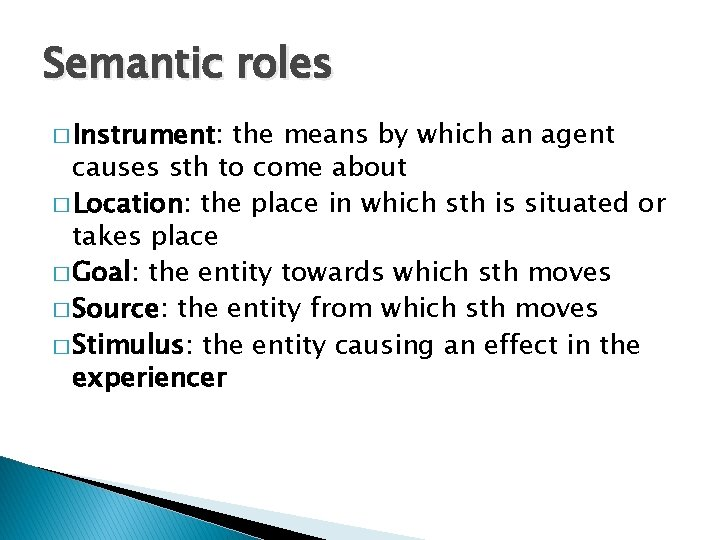 Semantic roles � Instrument: the means by which an agent causes sth to come