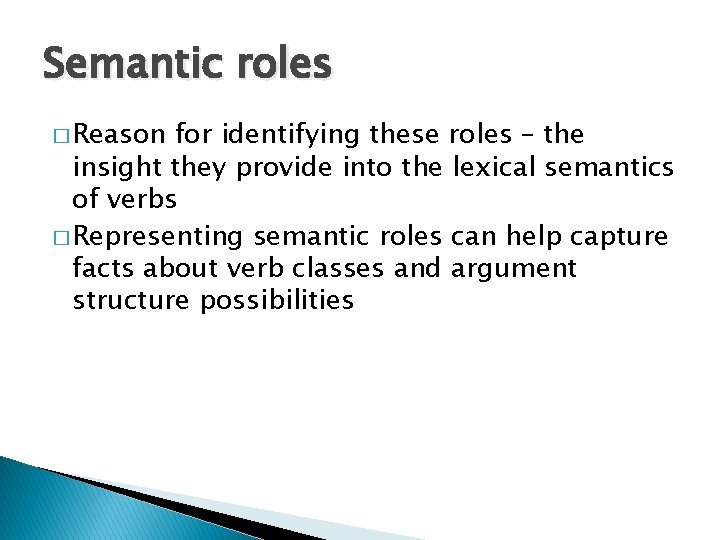 Semantic roles � Reason for identifying these roles – the insight they provide into