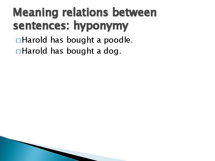 Meaning relations between sentences: hyponymy � Harold has bought a poodle. � Harold has