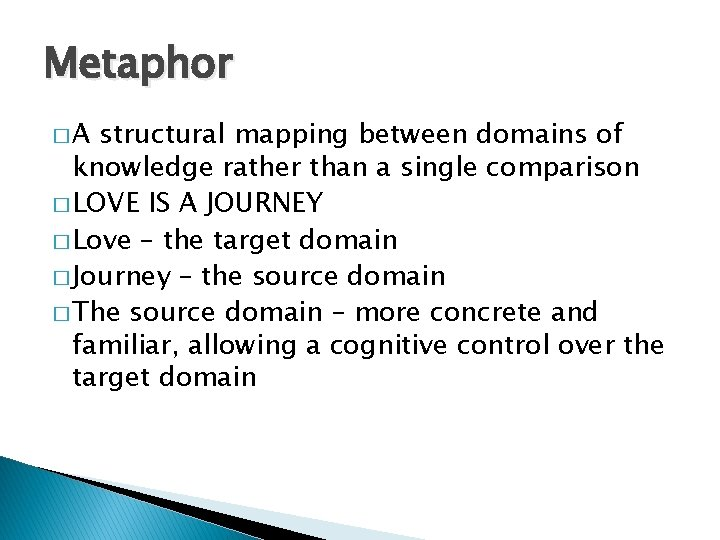 Metaphor �A structural mapping between domains of knowledge rather than a single comparison �