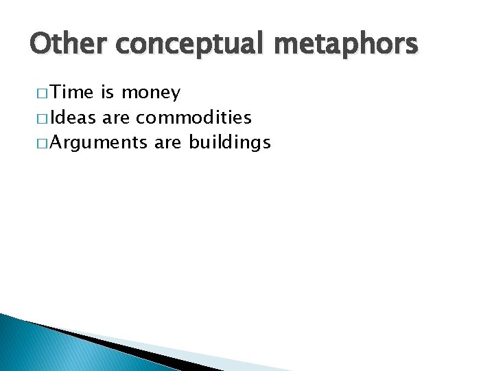 Other conceptual metaphors � Time is money � Ideas are commodities � Arguments are