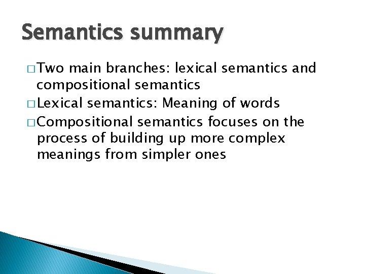 Semantics summary � Two main branches: lexical semantics and compositional semantics � Lexical semantics: