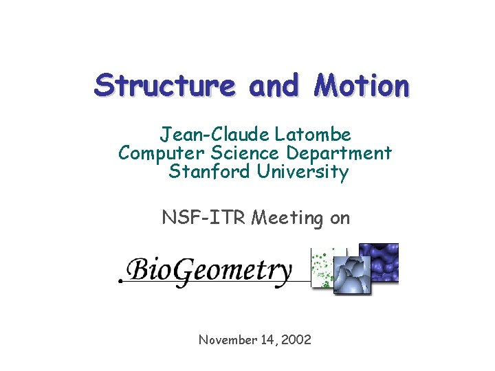 Structure and Motion Jean-Claude Latombe Computer Science Department Stanford University NSF-ITR Meeting on November