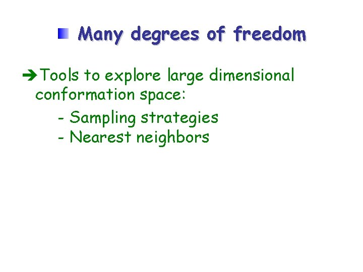 Many degrees of freedom Tools to explore large dimensional conformation space: - Sampling strategies