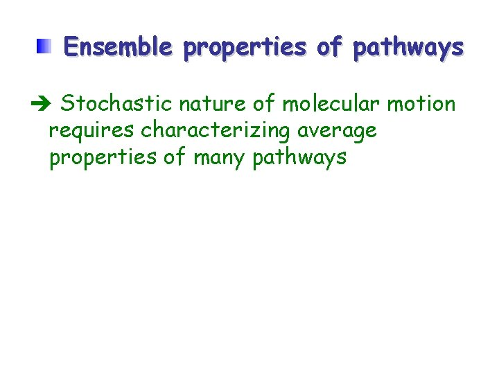Ensemble properties of pathways Stochastic nature of molecular motion requires characterizing average properties of