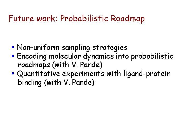 Future work: Probabilistic Roadmap § Non-uniform sampling strategies § Encoding molecular dynamics into probabilistic