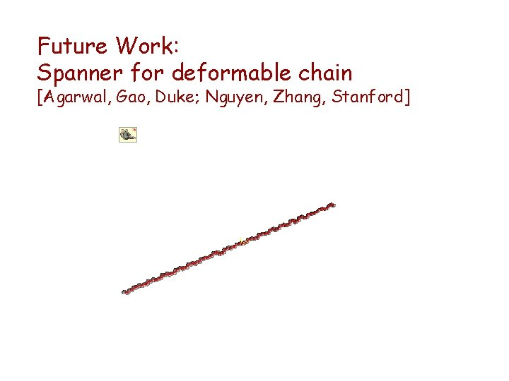 Future Work: Spanner for deformable chain [Agarwal, Gao, Duke; Nguyen, Zhang, Stanford]