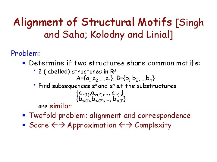 Alignment of Structural Motifs [Singh and Saha; Kolodny and Linial] Problem: § Determine if