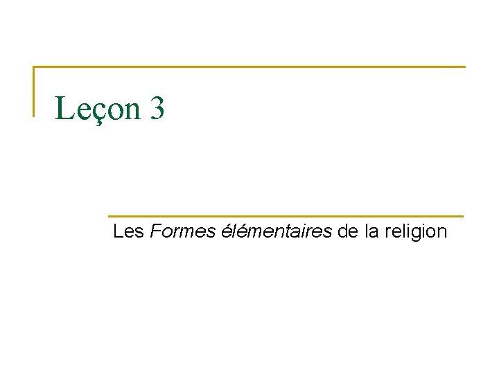 Leçon 3 Les Formes élémentaires de la religion
