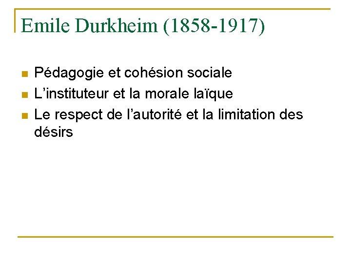 Emile Durkheim (1858 -1917) n n n Pédagogie et cohésion sociale L'instituteur et la