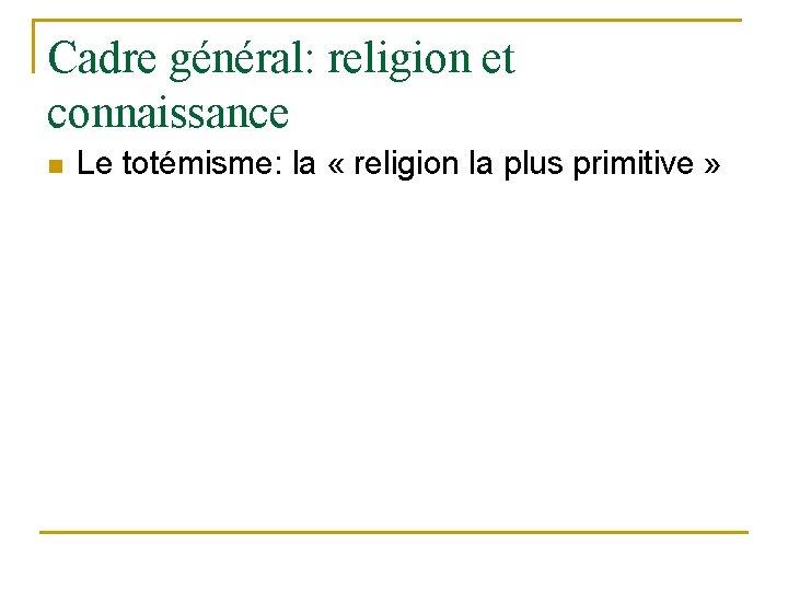 Cadre général: religion et connaissance n Le totémisme: la « religion la plus primitive