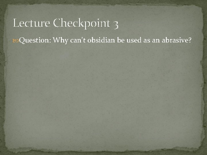 Lecture Checkpoint 3 Question: Why can't obsidian be used as an abrasive?
