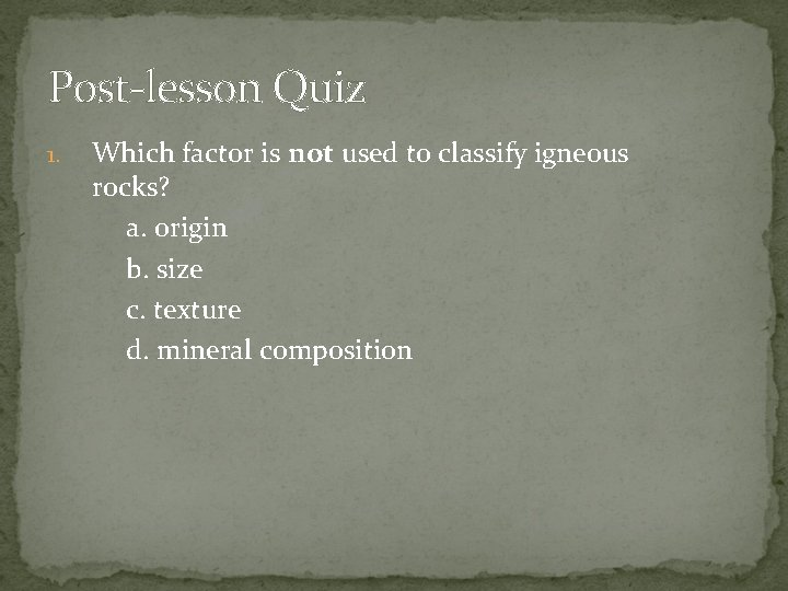 Post-lesson Quiz 1. Which factor is not used to classify igneous rocks? a. origin