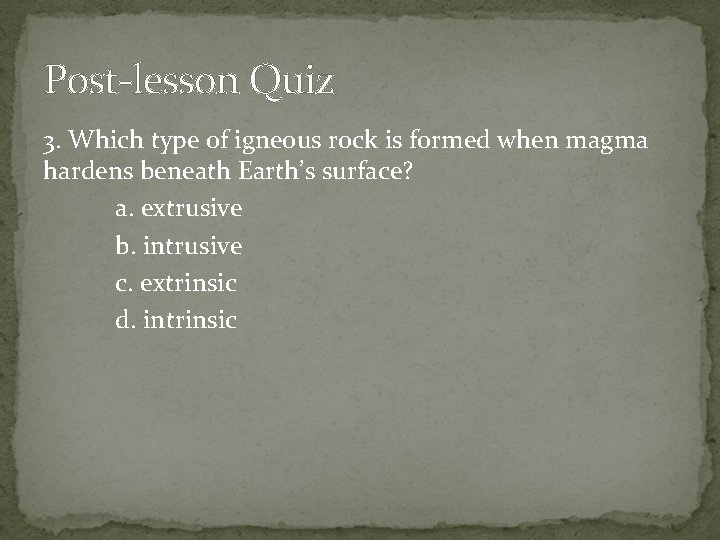 Post-lesson Quiz 3. Which type of igneous rock is formed when magma hardens beneath