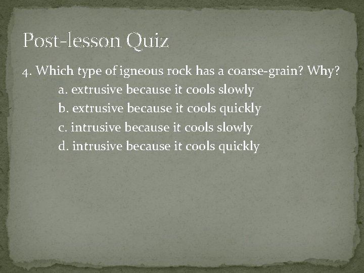 Post-lesson Quiz 4. Which type of igneous rock has a coarse-grain? Why? a. extrusive