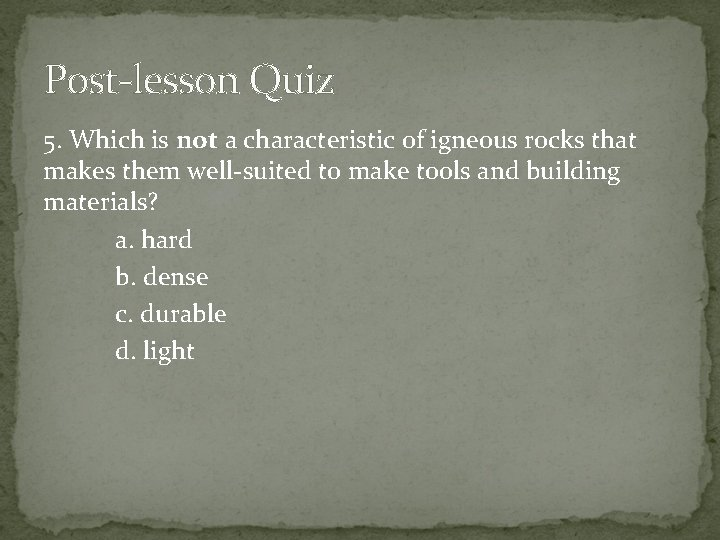 Post-lesson Quiz 5. Which is not a characteristic of igneous rocks that makes them
