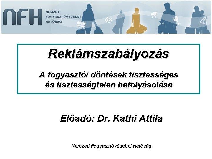 Reklámszabályozás A fogyasztói döntések tisztességes és tisztességtelen befolyásolása Előadó: Dr. Kathi Attila Nemzeti Fogyasztóvédelmi