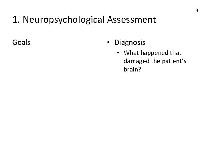 1. Neuropsychological Assessment Goals • Diagnosis • What happened that damaged the patient's brain?
