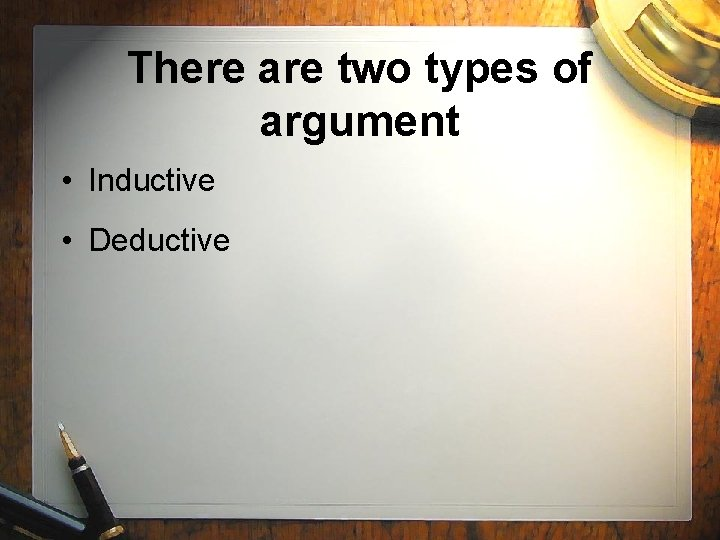 There are two types of argument • Inductive • Deductive