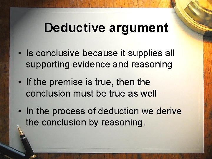 Deductive argument • Is conclusive because it supplies all supporting evidence and reasoning •