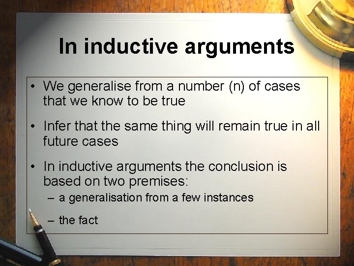 In inductive arguments • We generalise from a number (n) of cases that we