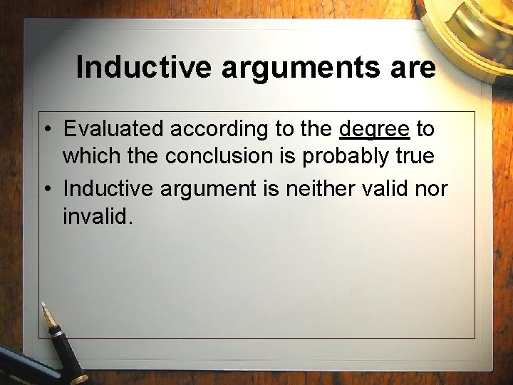Inductive arguments are • Evaluated according to the degree to which the conclusion is