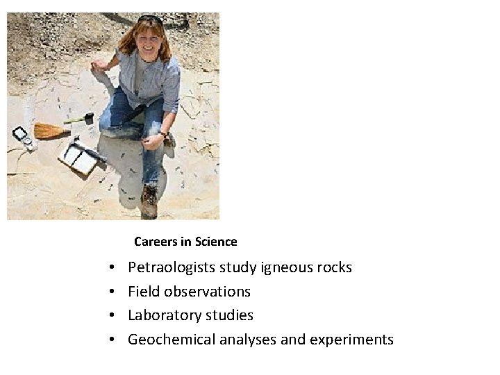 Careers in Science • • Petraologists study igneous rocks Field observations Laboratory studies Geochemical