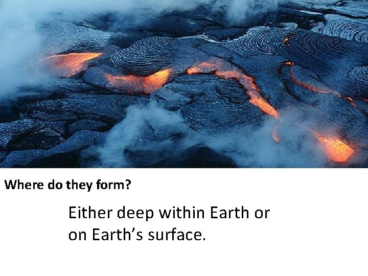 Where do they form? Either deep within Earth or on Earth's surface.
