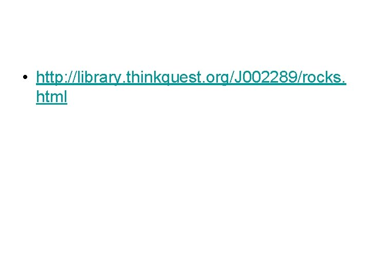 • http: //library. thinkquest. org/J 002289/rocks. html