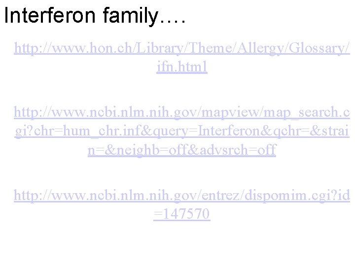 Interferon family…. http: //www. hon. ch/Library/Theme/Allergy/Glossary/ ifn. html http: //www. ncbi. nlm. nih. gov/mapview/map_search.
