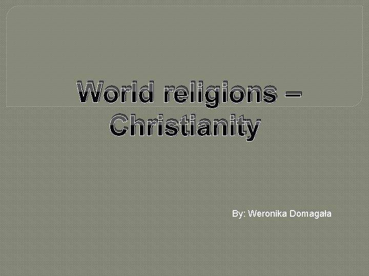 World religions – Christianity By: Weronika Domagała