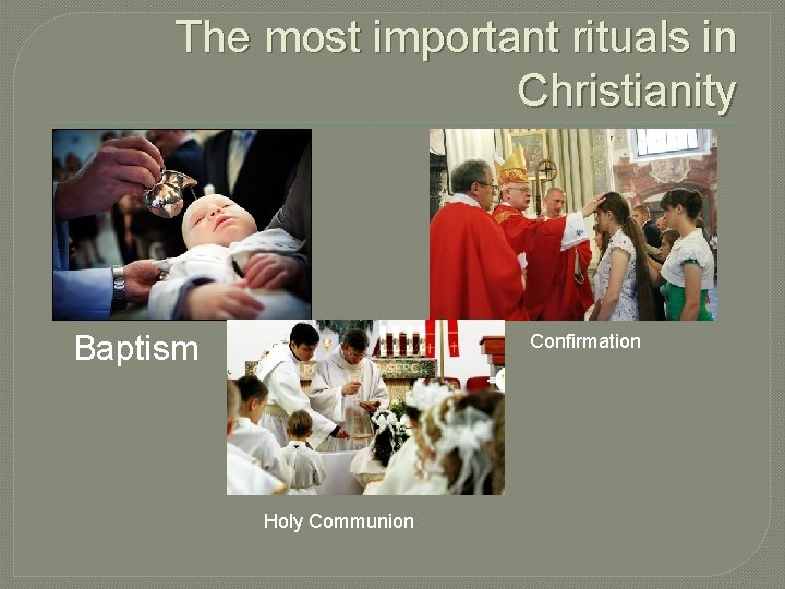 The most important rituals in Christianity Baptism Confirmation Holy Communion